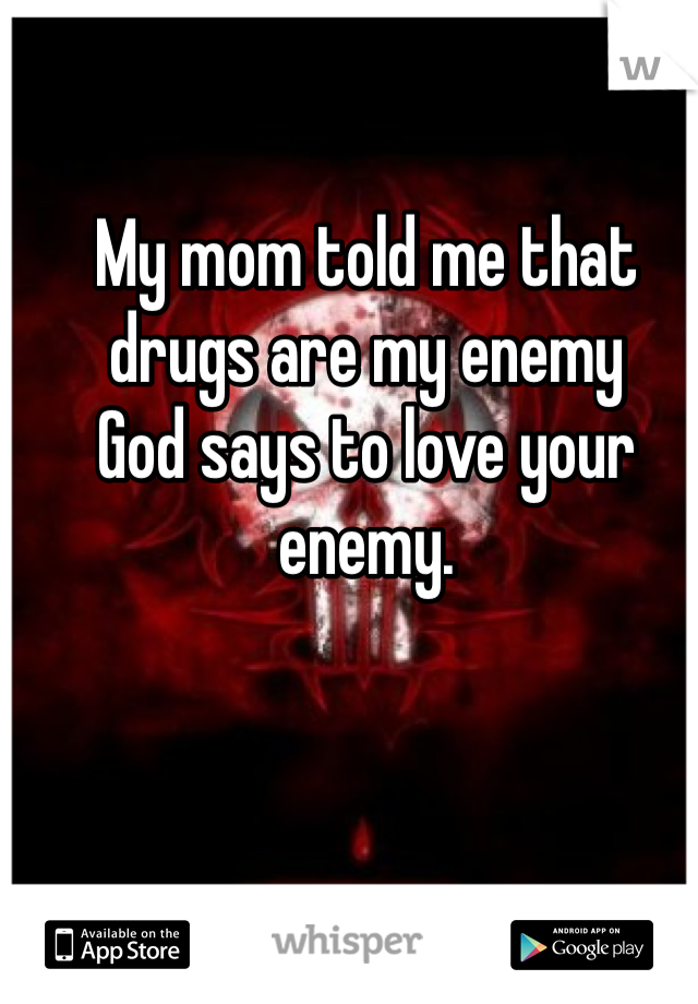 My mom told me that drugs are my enemy  God says to love your enemy.