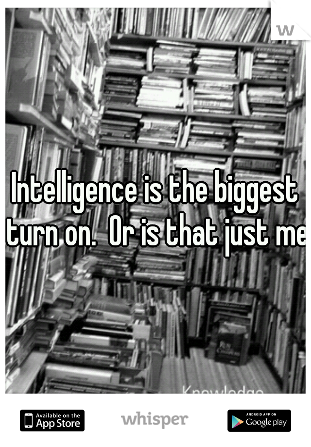 Intelligence is the biggest turn on.  Or is that just me?