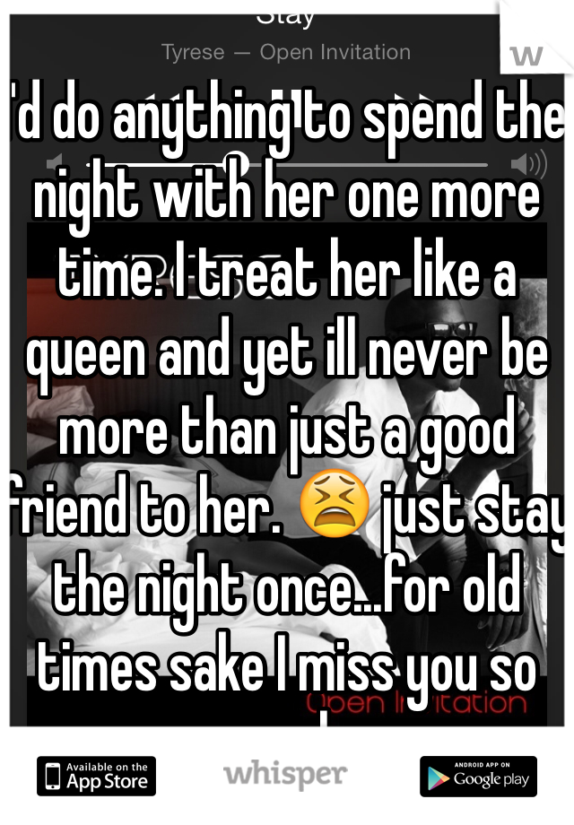 I'd do anything to spend the night with her one more time. I treat her like a queen and yet ill never be more than just a good friend to her. 😫 just stay the night once...for old times sake I miss you so much