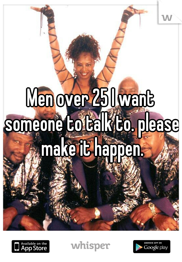 Men over 25 I want someone to talk to. please make it happen.