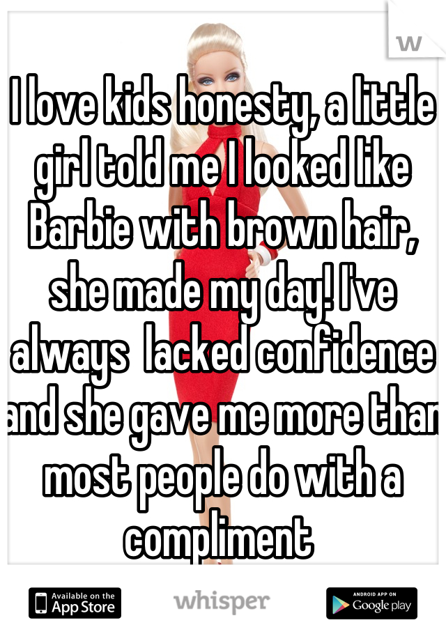 I love kids honesty, a little girl told me I looked like Barbie with brown hair, she made my day! I've always  lacked confidence and she gave me more than most people do with a compliment