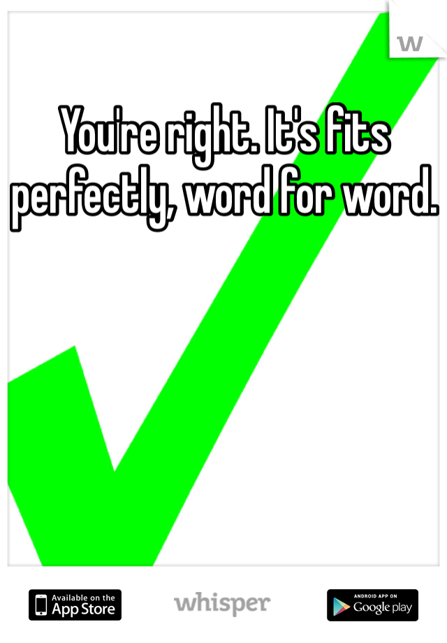 You're right. It's fits perfectly, word for word.