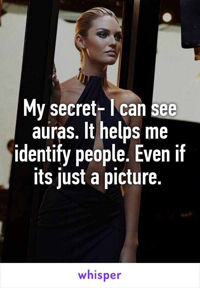 My secret- I can see auras. It helps me identify people. Even if its just a picture.