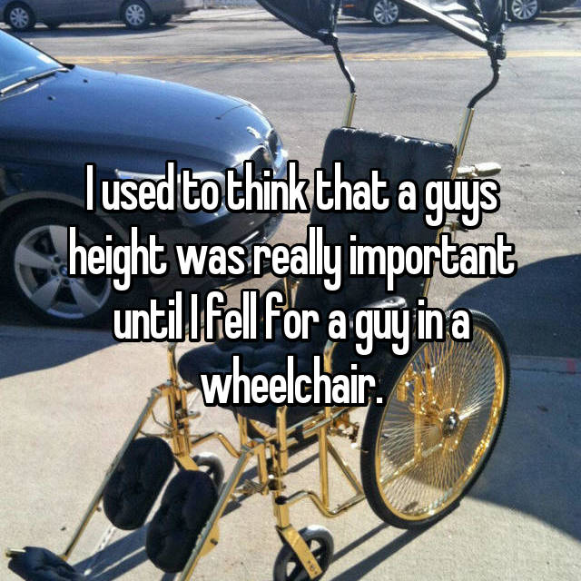 I used to think that a guys height was really important until I fell for a guy in a wheelchair.
