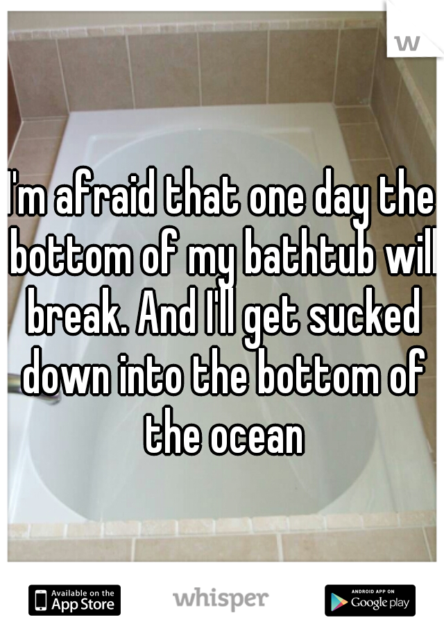 I'm afraid that one day the bottom of my bathtub will break. And I'll get sucked down into the bottom of the ocean