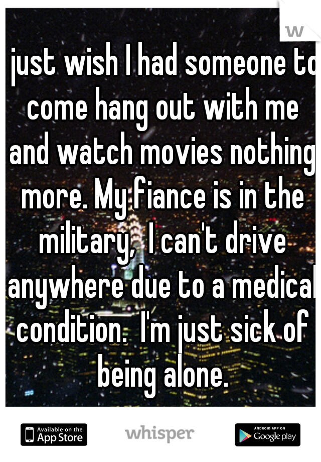 I just wish I had someone to come hang out with me and watch movies nothing more. My fiance is in the military,  I can't drive anywhere due to a medical condition.  I'm just sick of being alone.