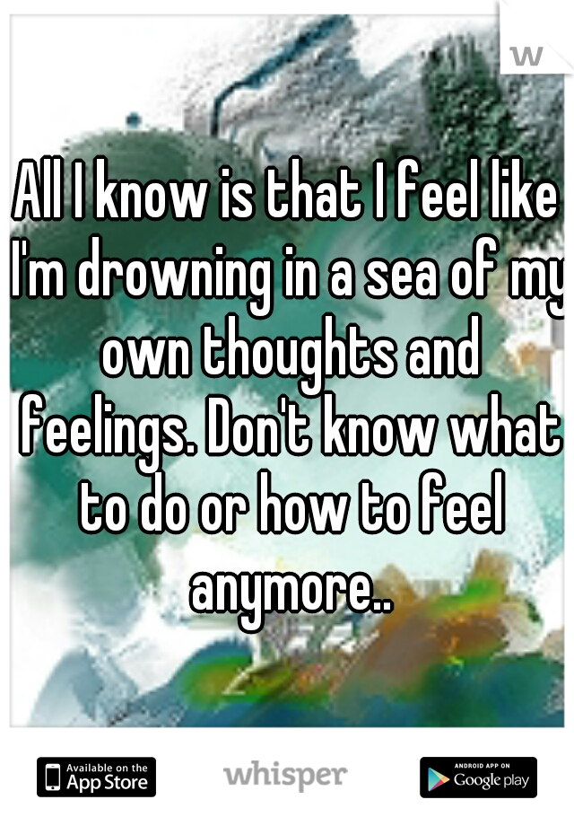 All I know is that I feel like I'm drowning in a sea of my own thoughts and feelings. Don't know what to do or how to feel anymore..