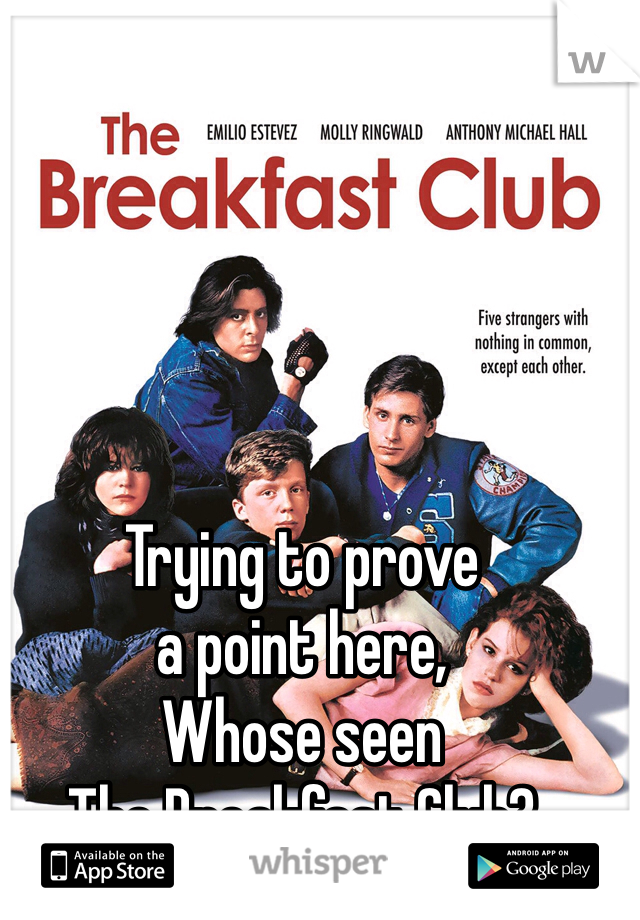 Trying to prove  a point here,  Whose seen  The Breakfast Club?
