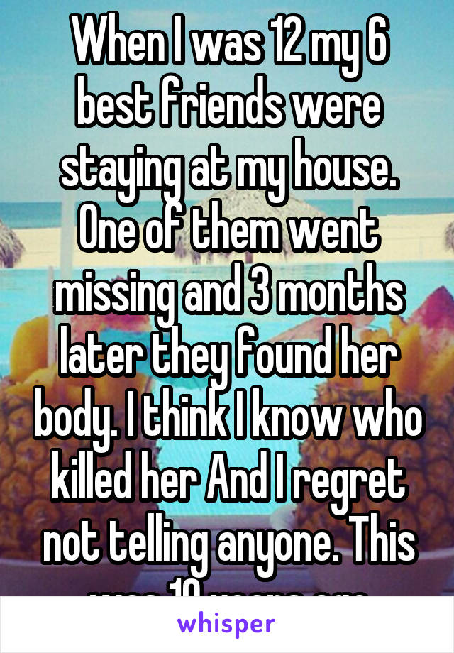 When I was 12 my 6 best friends were staying at my house. One of them went missing and 3 months later they found her body. I think I know who killed her And I regret not telling anyone. This was 10 years ago