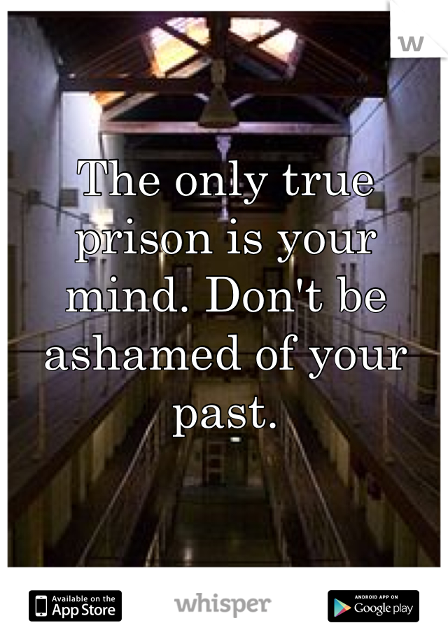 The only true prison is your mind. Don't be ashamed of your past.