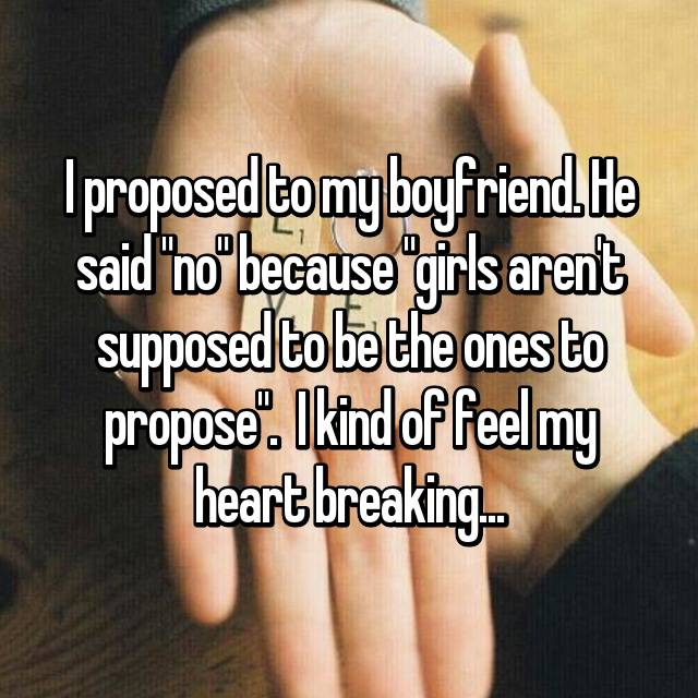 "I proposed to my boyfriend. He said ""no"" because ""girls aren't supposed to be the ones to propose"".  I kind of feel my heart breaking..."