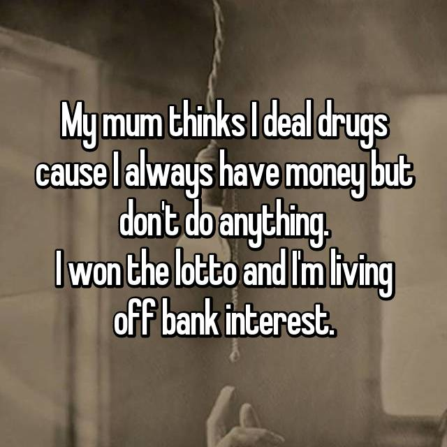 My mum thinks I deal drugs cause I always have money but don't do anything. I won the lotto and I'm living off bank interest.