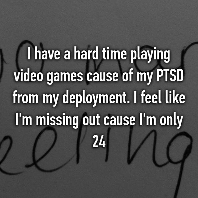 I have a hard time playing video games cause of my PTSD from my deployment. I feel like I'm missing out cause I'm only 24