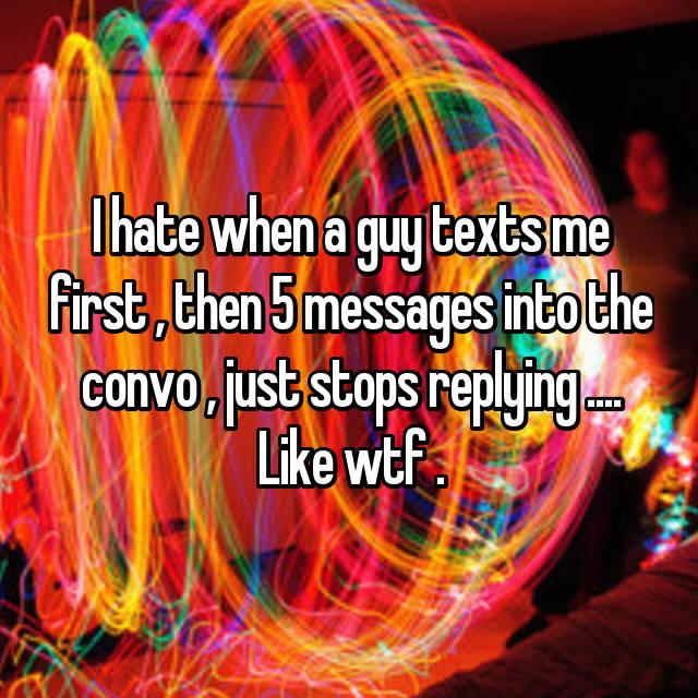 I hate when a guy texts me first , then 5 messages into the convo , just stops replying .... Like wtf .