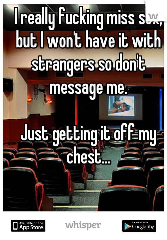 I really fucking miss sex, but I won't have it with strangers so don't message me.  Just getting it off my chest...