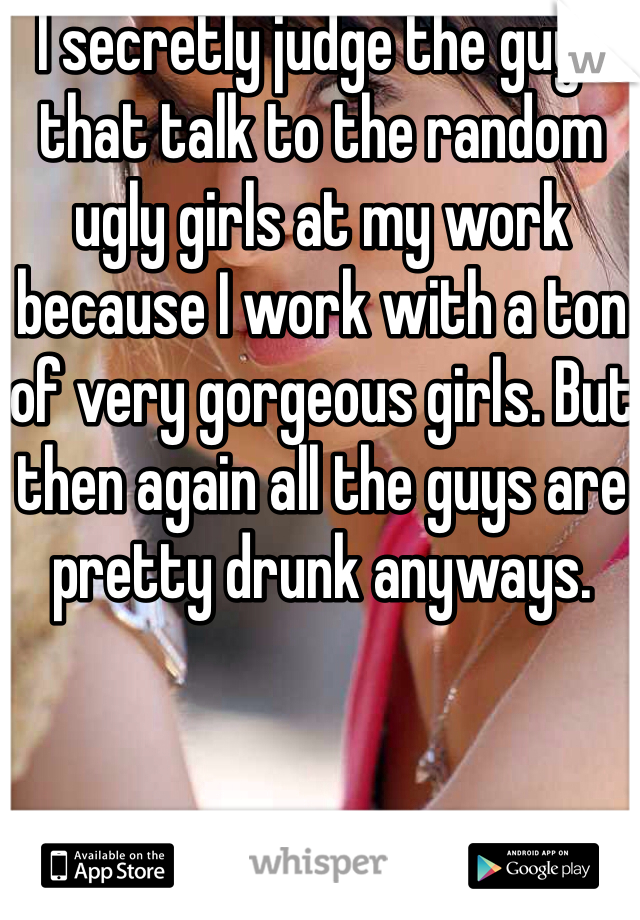 I secretly judge the guys that talk to the random ugly girls at my work because I work with a ton of very gorgeous girls. But then again all the guys are pretty drunk anyways.
