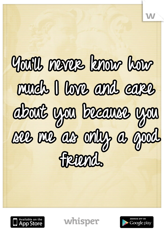 You'll never know how much I love and care about you because you see me as only a good friend.