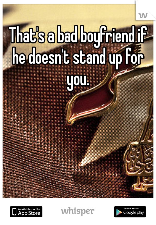 That's a bad boyfriend if he doesn't stand up for you.