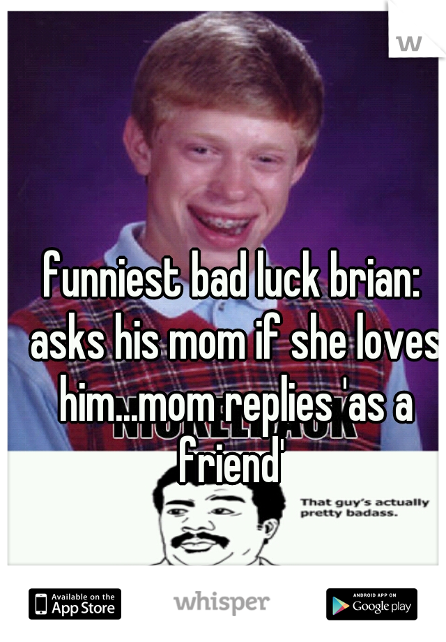 funniest bad luck brian: asks his mom if she loves him...mom replies 'as a friend'