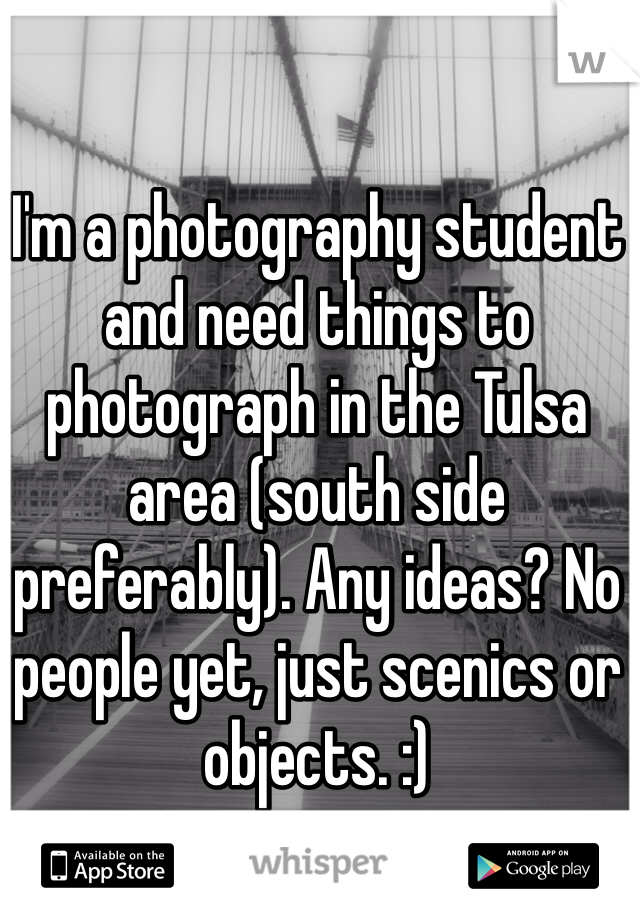 I'm a photography student and need things to photograph in the Tulsa area (south side preferably). Any ideas? No people yet, just scenics or objects. :)