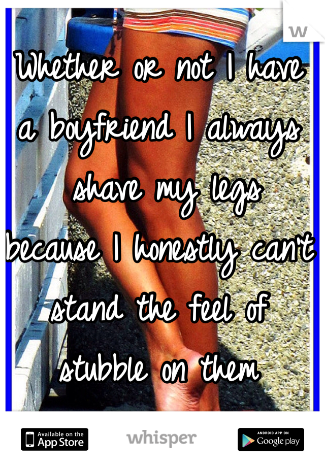 Whether or not I have  a boyfriend I always  shave my legs  because I honestly can't  stand the feel of  stubble on them