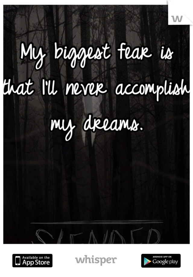 My biggest fear is that I'll never accomplish my dreams.