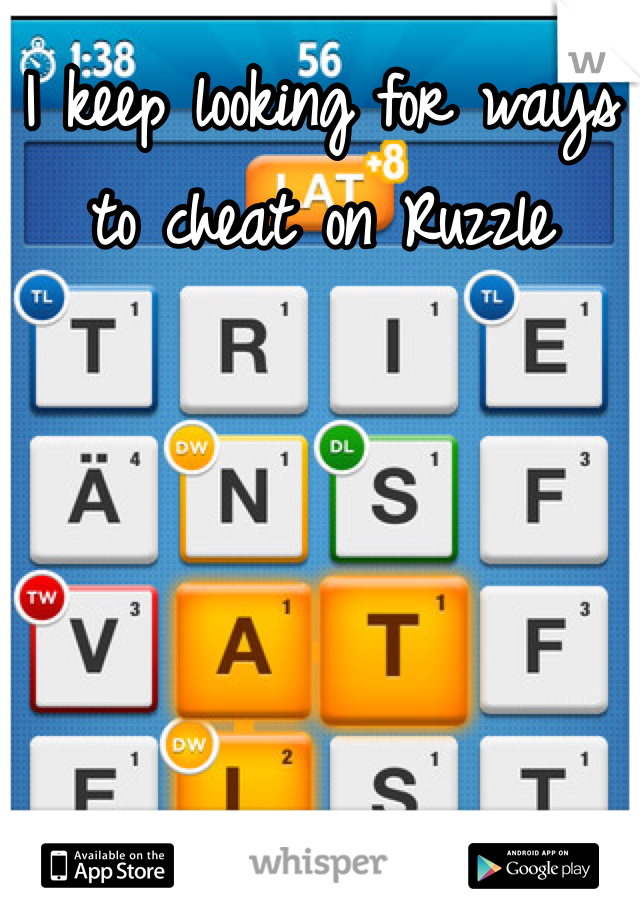 I keep looking for ways to cheat on Ruzzle