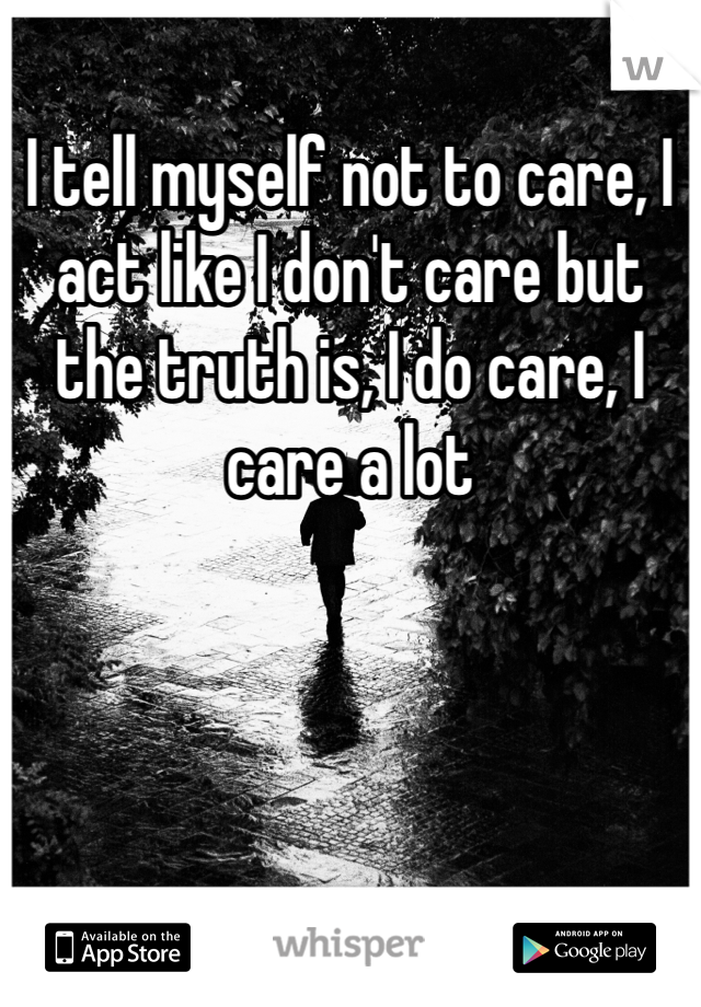 I tell myself not to care, I act like I don't care but the truth is, I do care, I care a lot