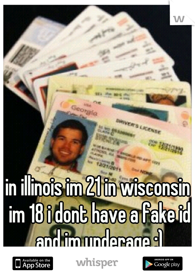 in illinois im 21 in wisconsin im 18 i dont have a fake id and im underage :)