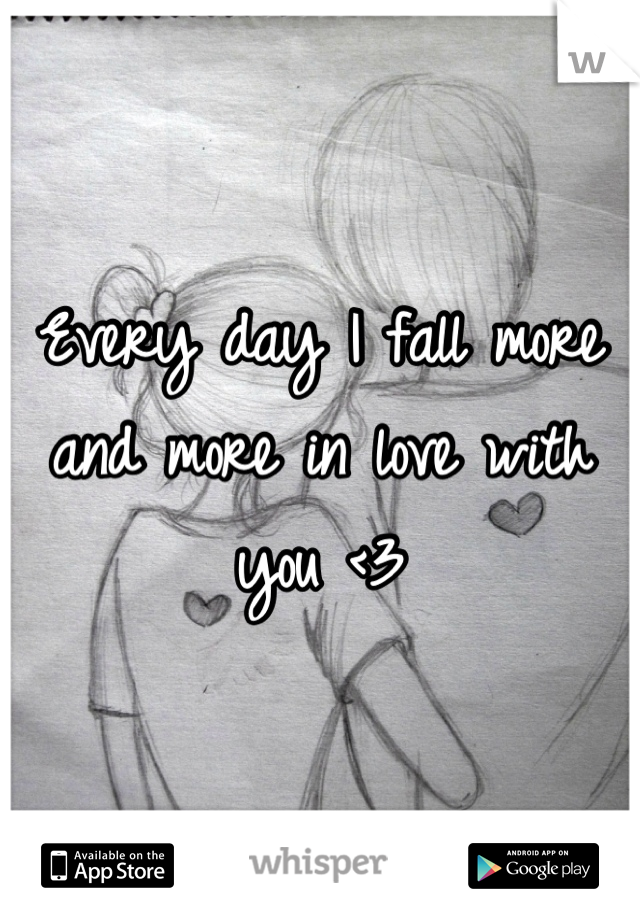 Every day I fall more and more in love with you <3
