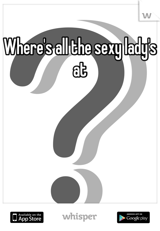 Where's all the sexy lady's at
