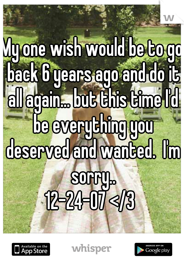 My one wish would be to go back 6 years ago and do it all again... but this time I'd be everything you deserved and wanted.  I'm sorry.. 12-24-07 </3
