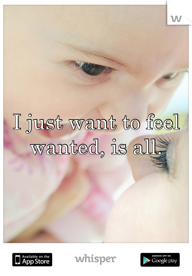 I just want to feel wanted, is all.