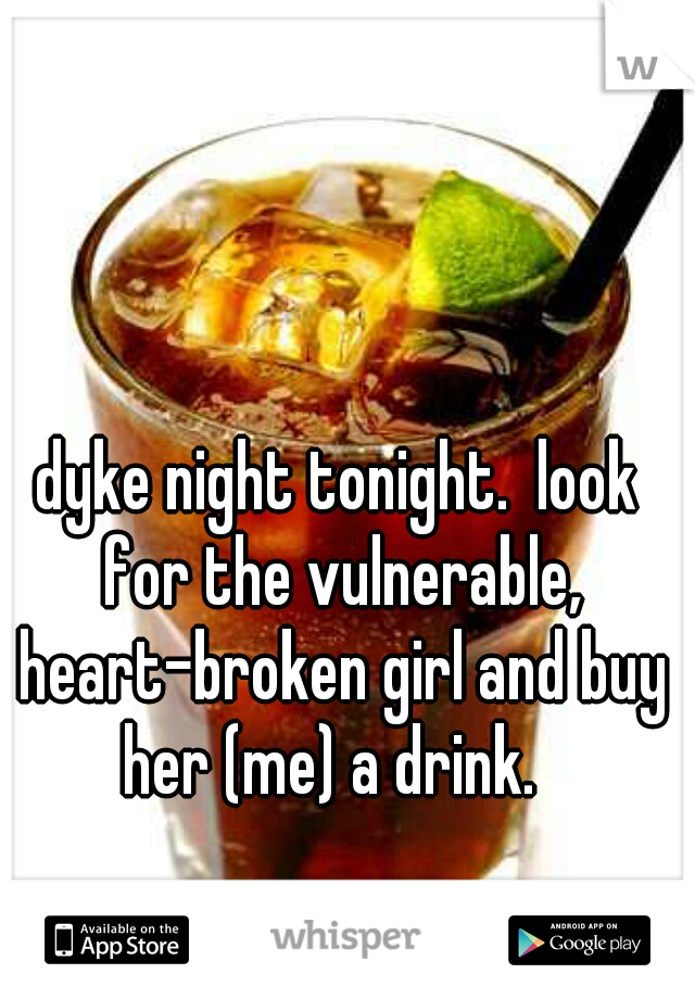 dyke night tonight.  look for the vulnerable, heart-broken girl and buy her (me) a drink.