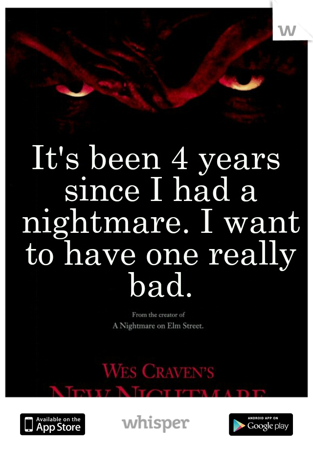 It's been 4 years since I had a nightmare. I want to have one really bad.