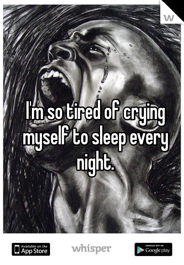 I'm so tired of crying myself to sleep every night.