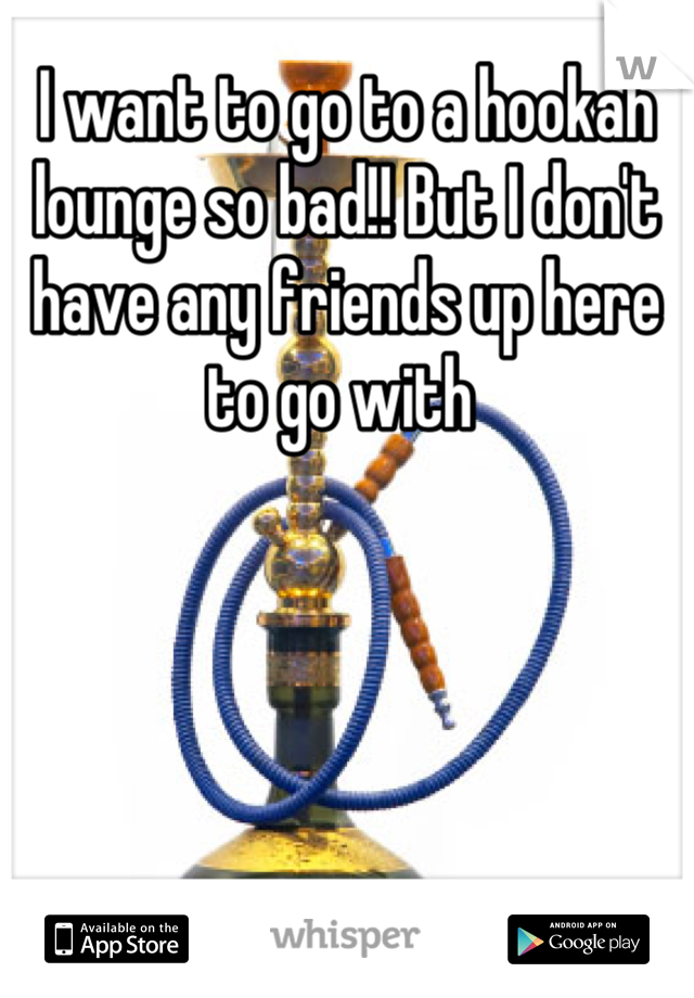I want to go to a hookah lounge so bad!! But I don't have any friends up here to go with