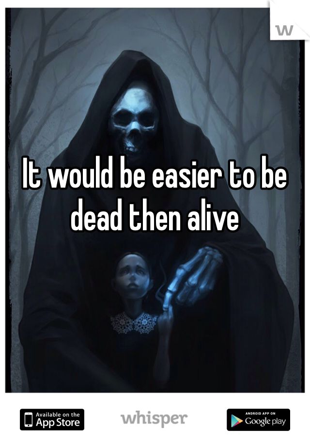 It would be easier to be dead then alive