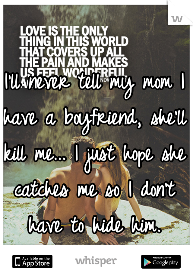 I'll never tell my mom I have a boyfriend, she'll kill me... I just hope she catches me so I don't have to hide him.