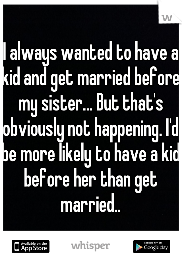 I always wanted to have a kid and get married before my sister... But that's obviously not happening. I'd be more likely to have a kid before her than get married..