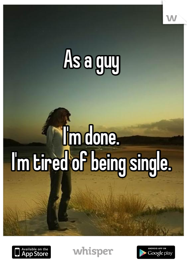 As a guy   I'm done. I'm tired of being single.