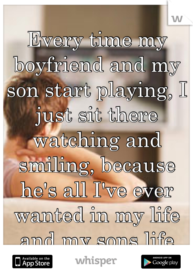 Every time my boyfriend and my son start playing, I just sit there watching and smiling, because he's all I've ever wanted in my life and my sons life