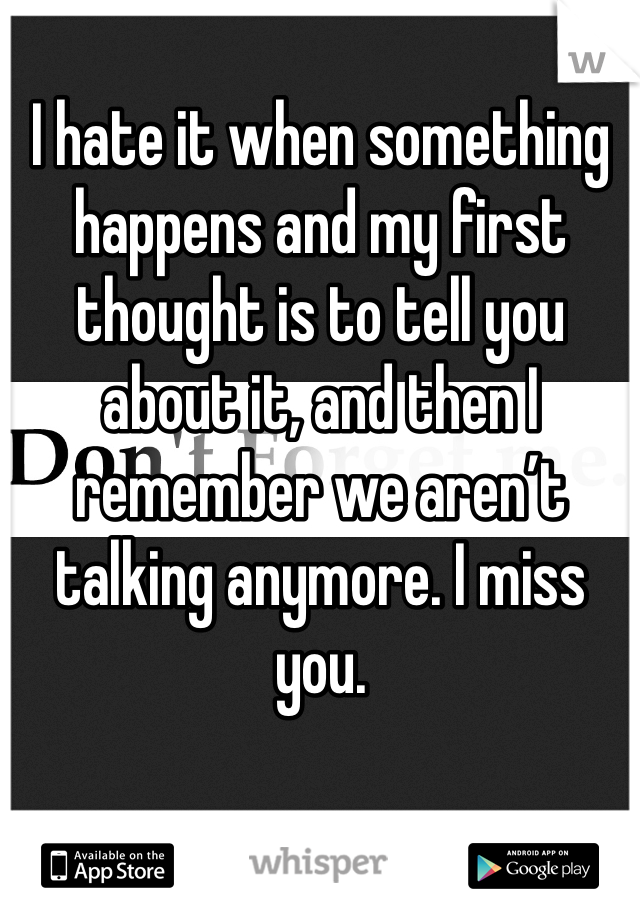 I hate it when something happens and my first thought is to tell you about it, and then I remember we aren't talking anymore. I miss you.
