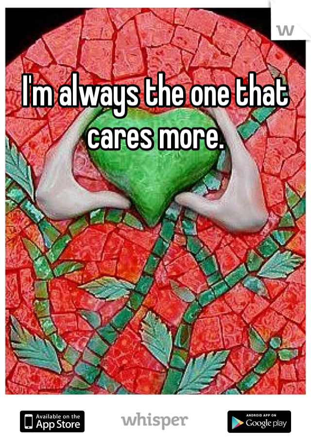 I'm always the one that cares more.