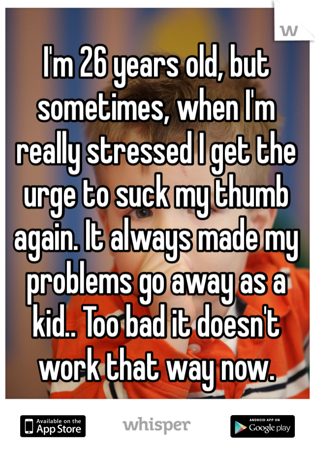 I'm 26 years old, but sometimes, when I'm really stressed I get the urge to suck my thumb again. It always made my problems go away as a kid.. Too bad it doesn't work that way now.