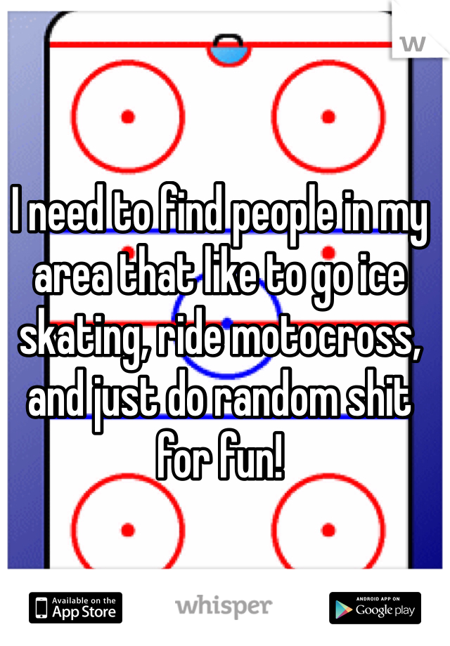 I need to find people in my area that like to go ice skating, ride motocross, and just do random shit for fun!