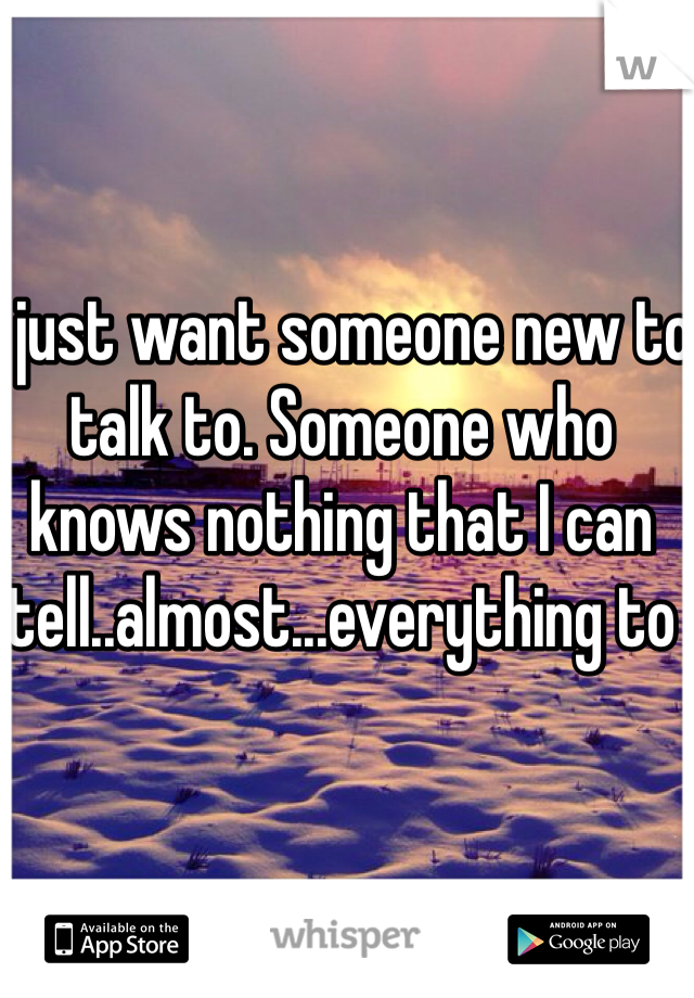 I just want someone new to talk to. Someone who knows nothing that I can tell..almost...everything to