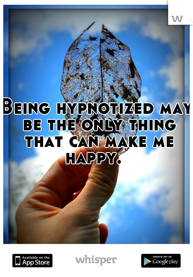Being hypnotized may be the only thing that can make me happy.
