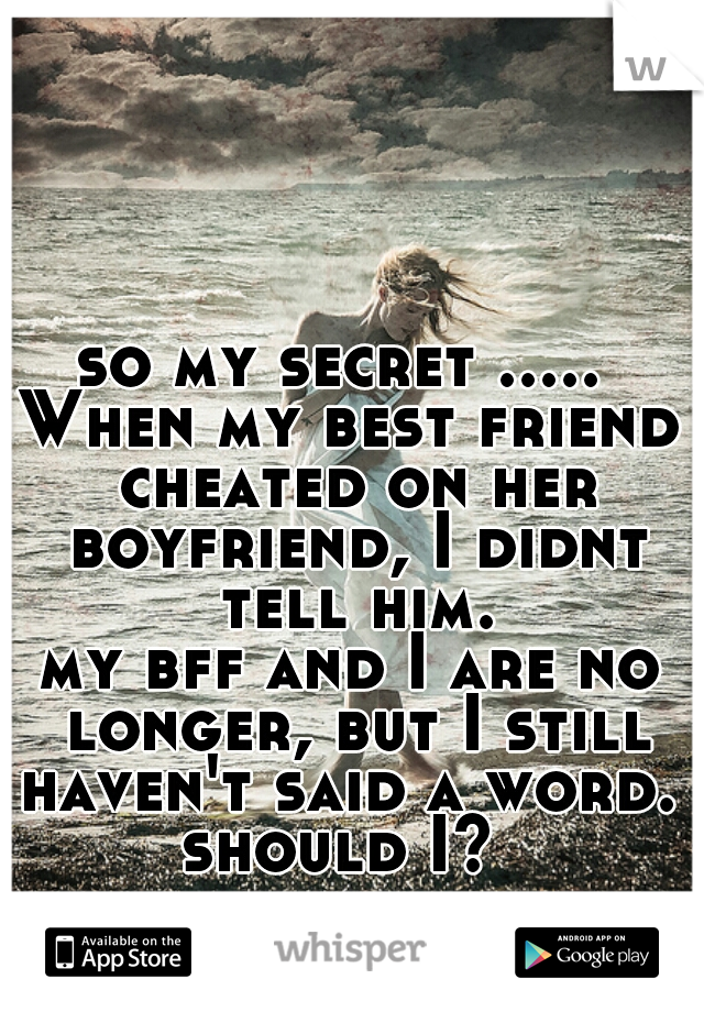 so my secret .....  When my best friend cheated on her boyfriend, I didnt tell him.  my bff and I are no longer, but I still haven't said a word.  should I?