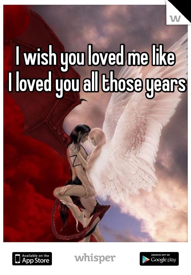 I wish you loved me like  I loved you all those years